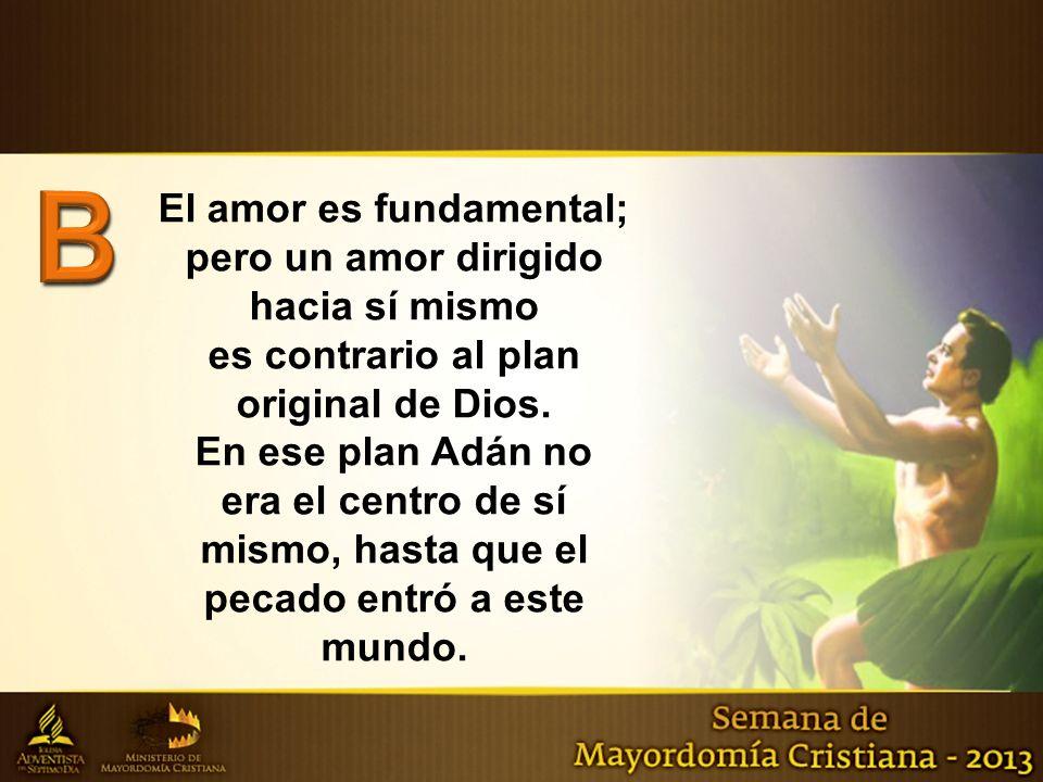 B El amor es fundamental; pero un amor dirigido hacia sí mismo