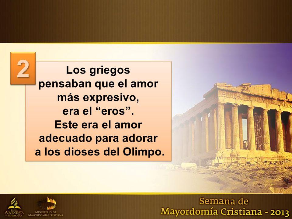 2 Los griegos pensaban que el amor más expresivo, era el eros .