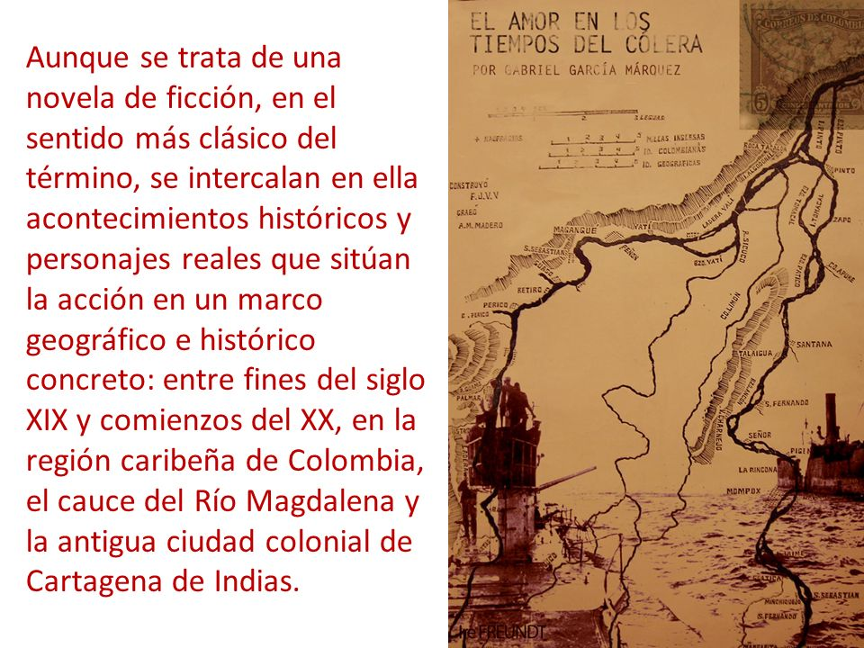 Aunque se trata de una novela de ficción, en el sentido más clásico del término, se intercalan en ella acontecimientos históricos y personajes reales que sitúan la acción en un marco geográfico e histórico concreto: entre fines del siglo XIX y comienzos del XX, en la región caribeña de Colombia, el cauce del Río Magdalena y la antigua ciudad colonial de Cartagena de Indias.