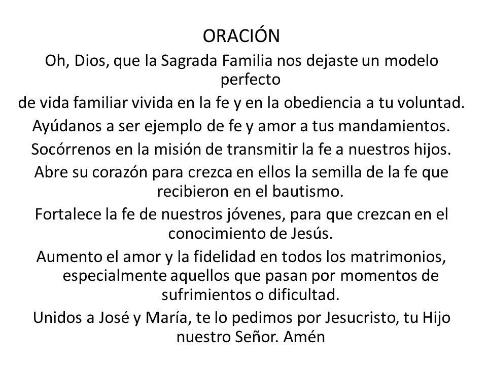 ORACIÓN Oh, Dios, que la Sagrada Familia nos dejaste un modelo perfecto. de vida familiar vivida en la fe y en la obediencia a tu voluntad.