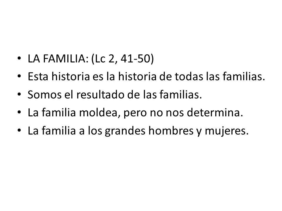 LA FAMILIA: (Lc 2, 41-50) Esta historia es la historia de todas las familias. Somos el resultado de las familias.