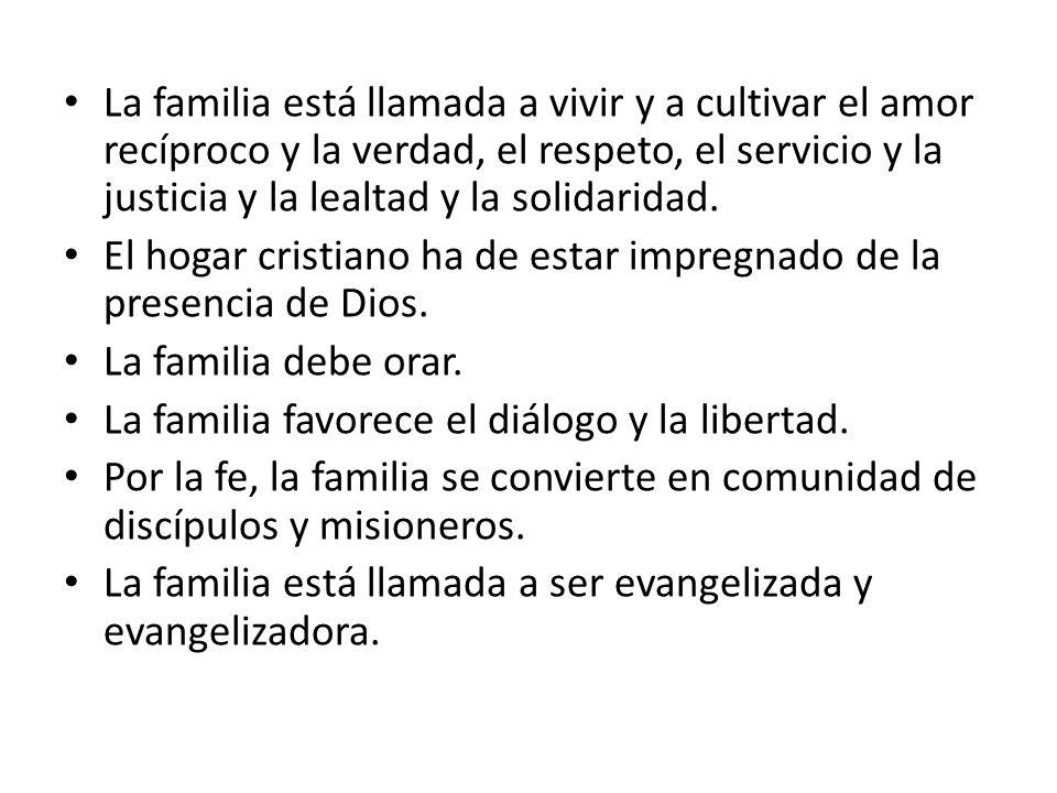 La familia está llamada a vivir y a cultivar el amor recíproco y la verdad, el respeto, el servicio y la justicia y la lealtad y la solidaridad.