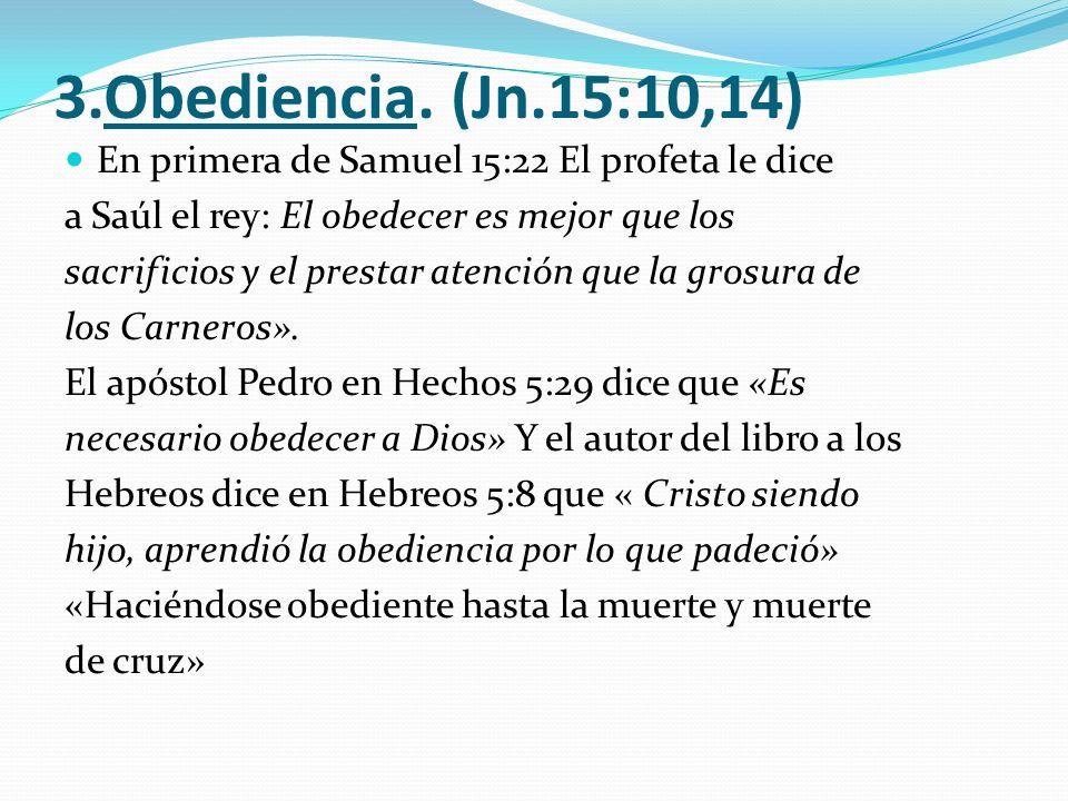 3.Obediencia. (Jn.15:10,14) En primera de Samuel 15:22 El profeta le dice. a Saúl el rey: El obedecer es mejor que los.