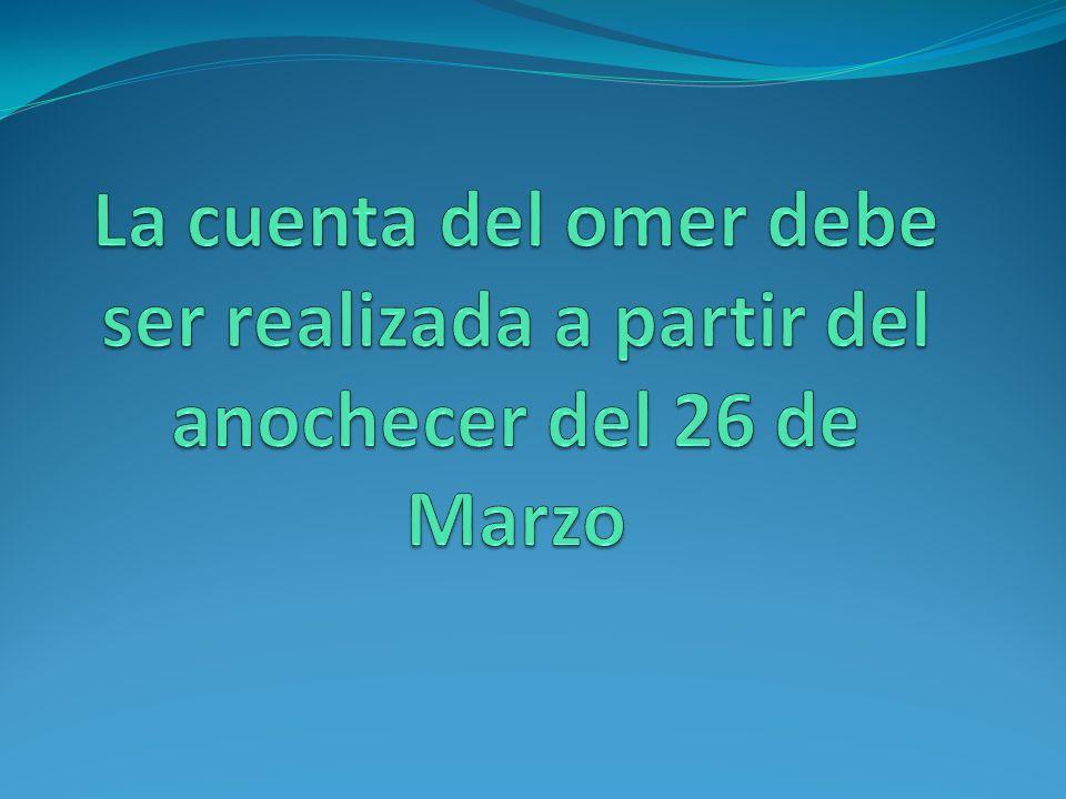 La cuenta del omer debe ser realizada a partir del anochecer del 26 de Marzo