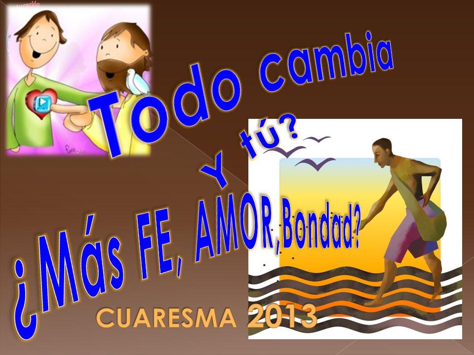 Todo cambia Y tú ¿Más FE, AMOR,Bondad CUARESMA 2013