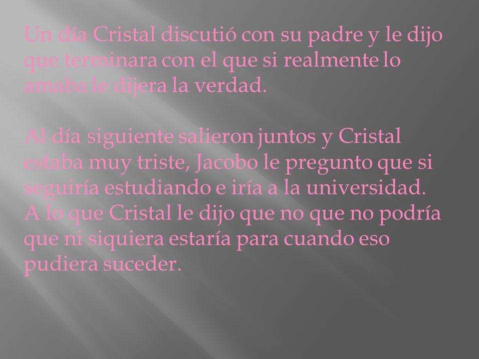Un día Cristal discutió con su padre y le dijo que terminara con el que si realmente lo amaba le dijera la verdad.