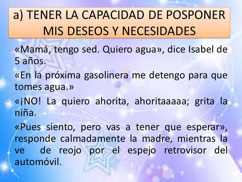 a) TENER LA CAPACIDAD DE POSPONER MIS DESEOS Y NECESIDADES