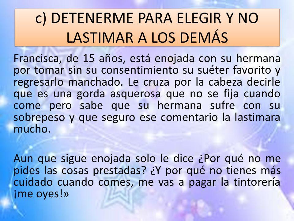 c) DETENERME PARA ELEGIR Y NO LASTIMAR A LOS DEMÁS