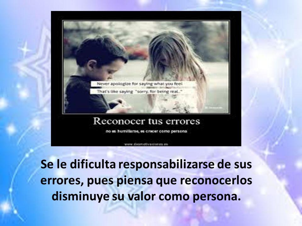 Se le dificulta responsabilizarse de sus errores, pues piensa que reconocerlos disminuye su valor como persona.
