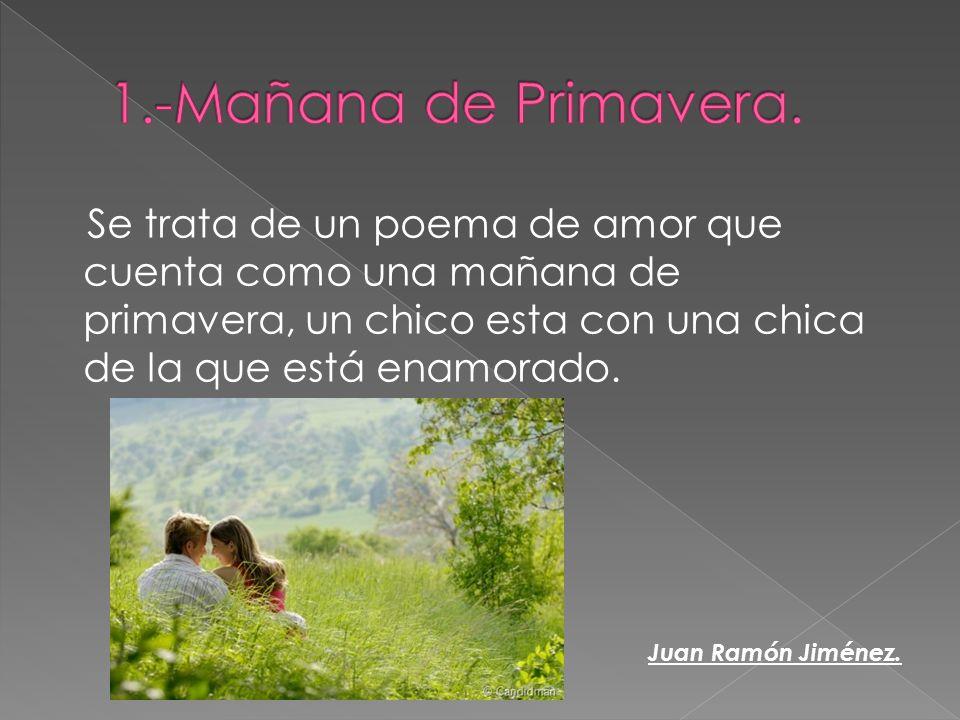1.-Mañana de Primavera. Se trata de un poema de amor que cuenta como una mañana de primavera, un chico esta con una chica de la que está enamorado.