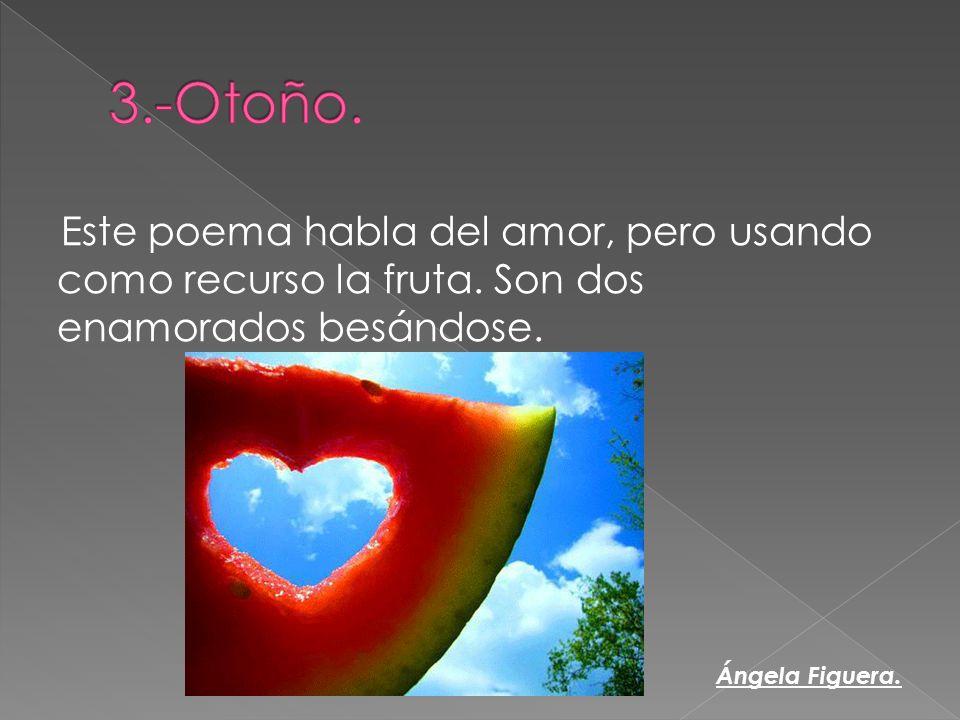 3.-Otoño. Este poema habla del amor, pero usando como recurso la fruta. Son dos enamorados besándose.
