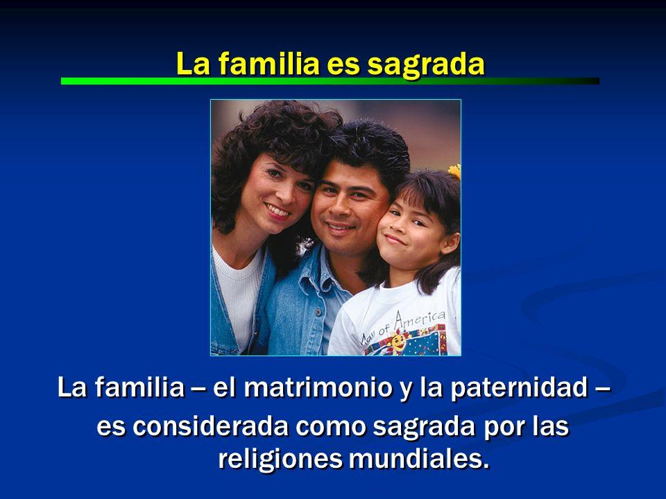 La familia es sagrada La familia -- el matrimonio y la paternidad --