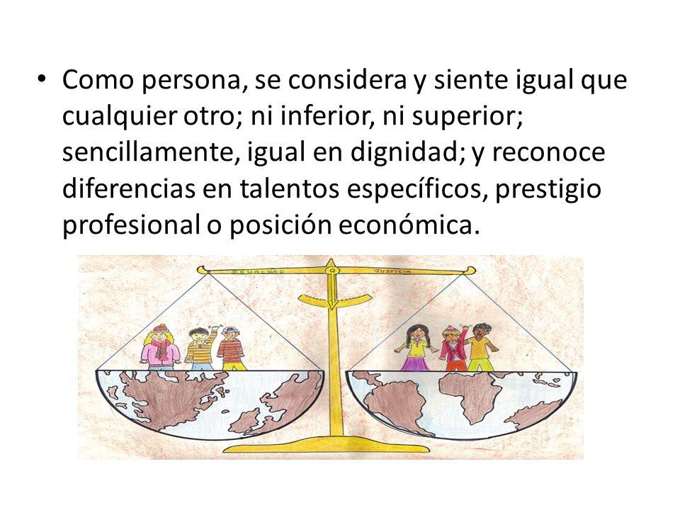 Como persona, se considera y siente igual que cualquier otro; ni inferior, ni superior; sencillamente, igual en dignidad; y reconoce diferencias en talentos específicos, prestigio profesional o posición económica.