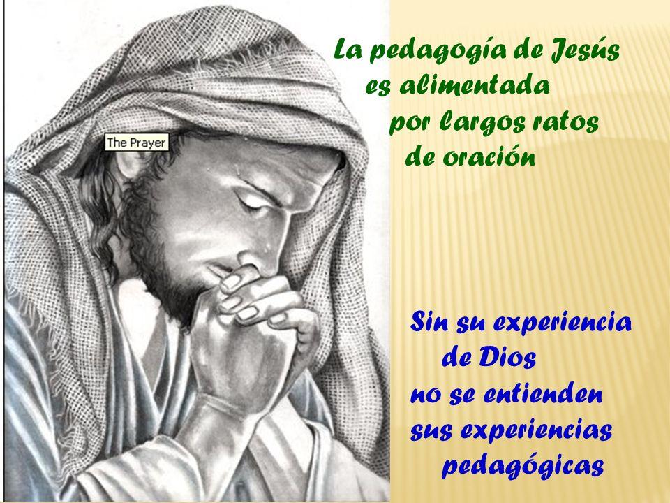 La pedagogía de Jesús es alimentada. por largos ratos. de oración. Sin su experiencia. de Dios.
