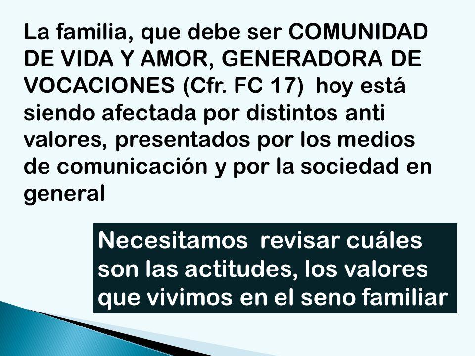 La familia, que debe ser COMUNIDAD DE VIDA Y AMOR, GENERADORA DE VOCACIONES (Cfr. FC 17) hoy está siendo afectada por distintos anti valores, presentados por los medios de comunicación y por la sociedad en general