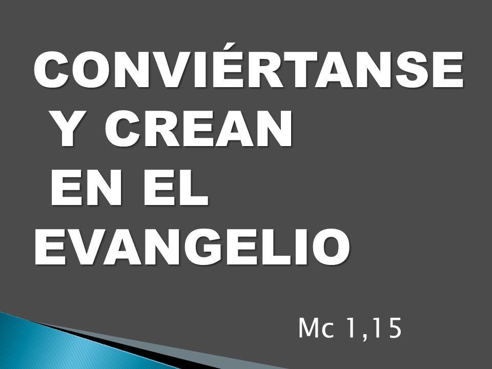 CONVIÉRTANSE Y CREAN EN EL EVANGELIO Mc 1,15