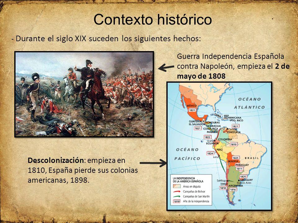 Contexto histórico - Durante el siglo XIX suceden los siguientes hechos: Guerra Independencia Española contra Napoleón, empieza el 2 de mayo de 1808.