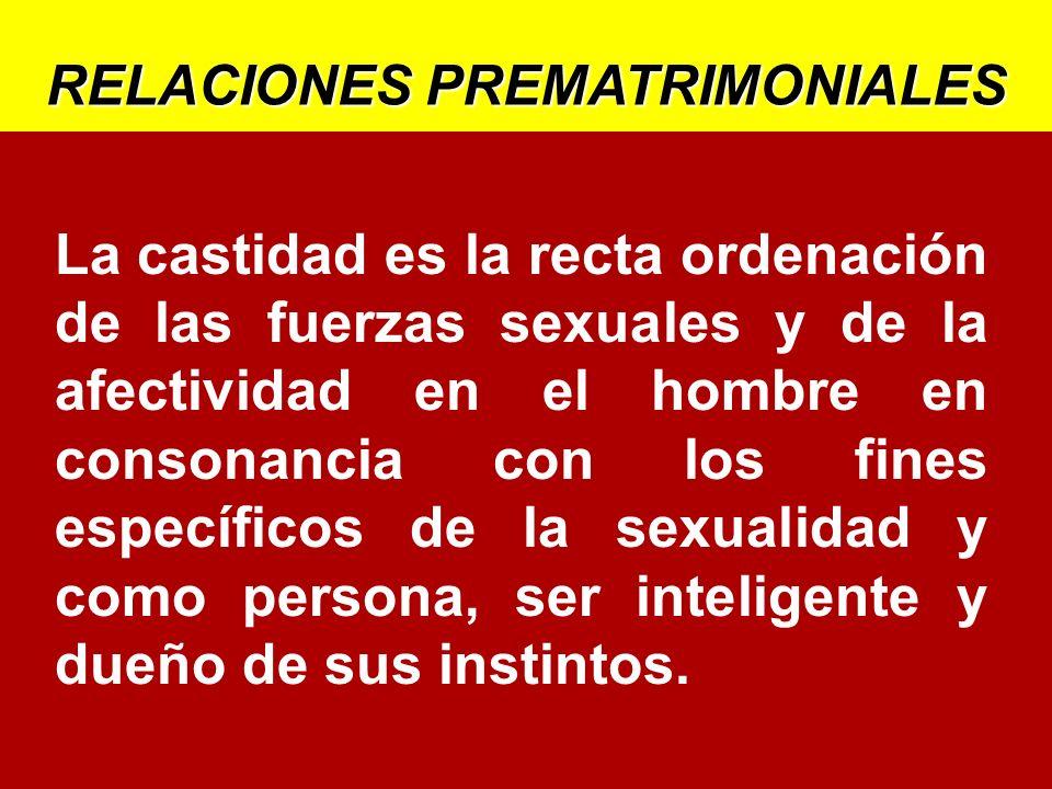 La castidad es la recta ordenación de las fuerzas sexuales y de la afectividad en el hombre en consonancia con los fines específicos de la sexualidad y como persona, ser inteligente y dueño de sus instintos.