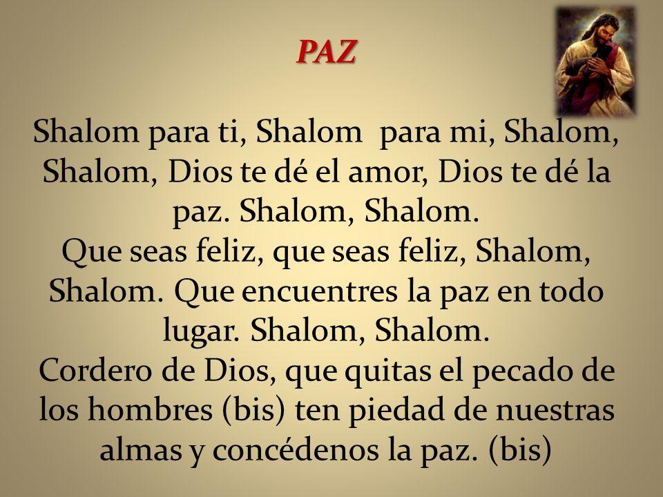 PAZ Shalom para ti, Shalom para mi, Shalom, Shalom, Dios te dé el amor, Dios te dé la paz. Shalom, Shalom.