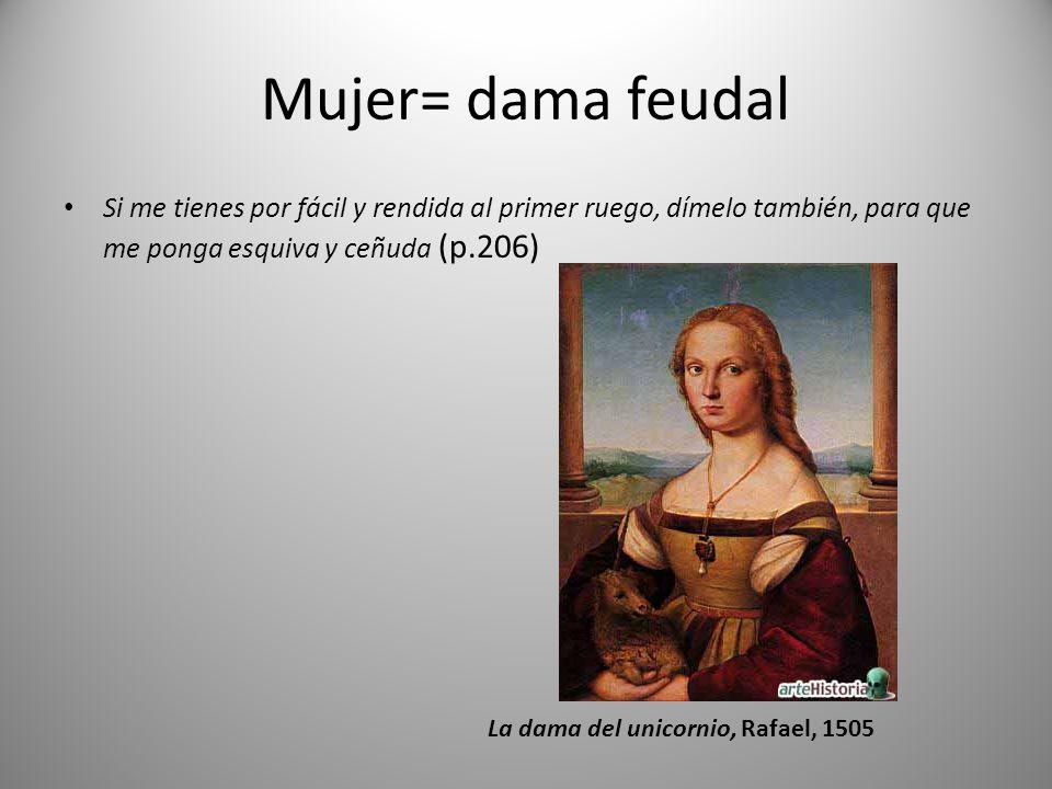 Mujer= dama feudal Si me tienes por fácil y rendida al primer ruego, dímelo también, para que me ponga esquiva y ceñuda (p.206)