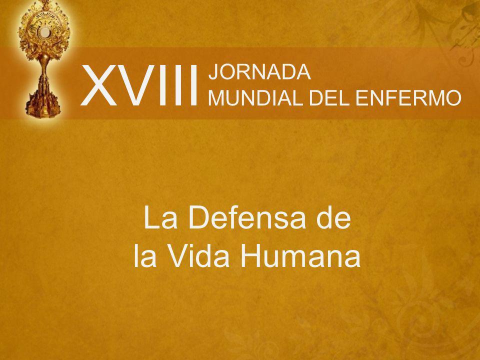 XVIII JORNADA MUNDIAL DEL ENFERMO La Defensa de la Vida Humana