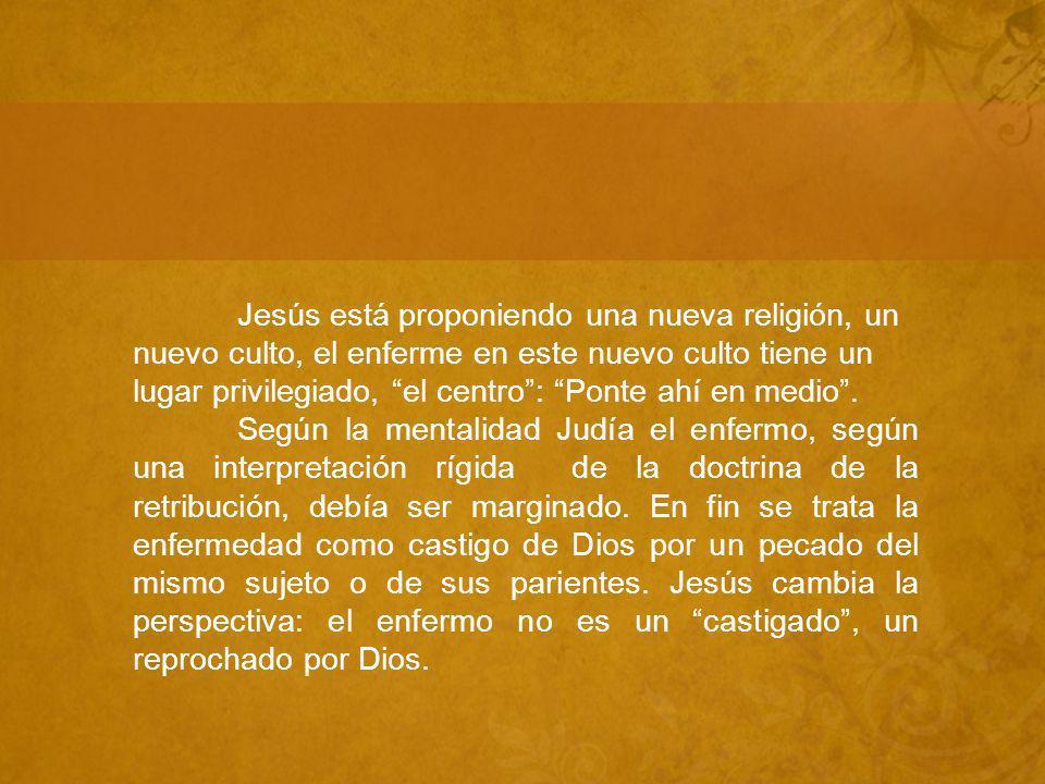 Jesús está proponiendo una nueva religión, un nuevo culto, el enferme en este nuevo culto tiene un lugar privilegiado, el centro : Ponte ahí en medio .