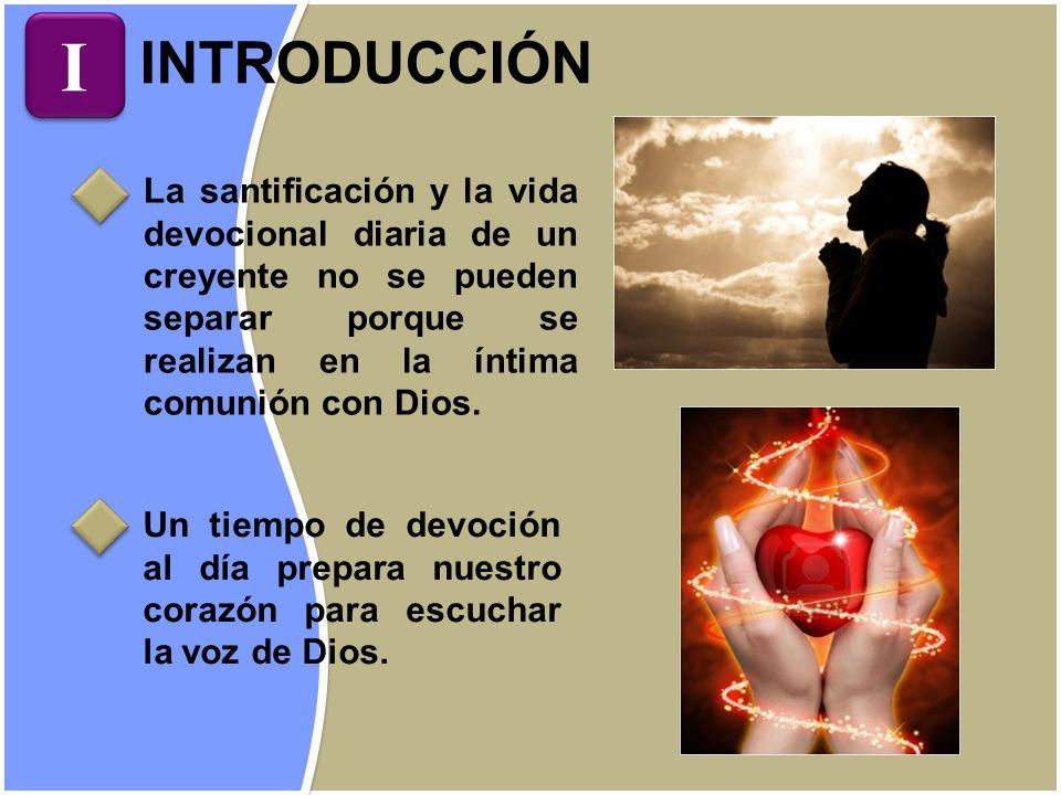 I INTRODUCCIÓN. La santificación y la vida devocional diaria de un creyente no se pueden separar porque se realizan en la íntima comunión con Dios.