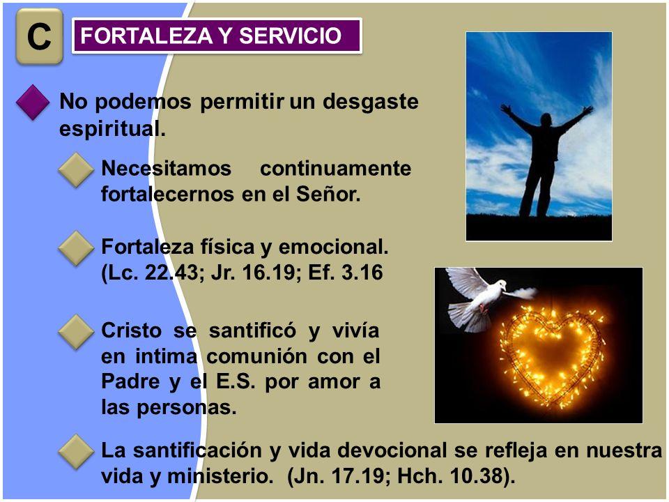C FORTALEZA Y SERVICIO No podemos permitir un desgaste espiritual.