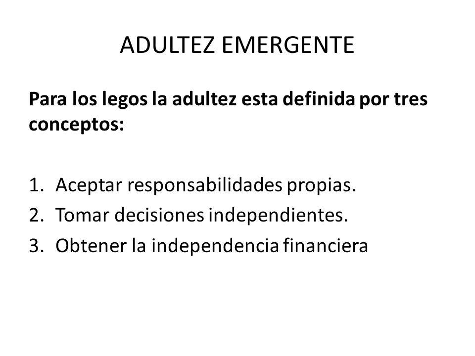 ADULTEZ EMERGENTE Para los legos la adultez esta definida por tres conceptos: Aceptar responsabilidades propias.