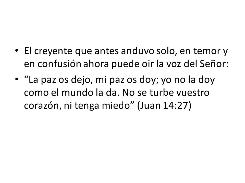 El creyente que antes anduvo solo, en temor y en confusión ahora puede oir la voz del Señor: