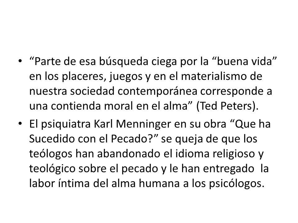 Parte de esa búsqueda ciega por la buena vida en los placeres, juegos y en el materialismo de nuestra sociedad contemporánea corresponde a una contienda moral en el alma (Ted Peters).