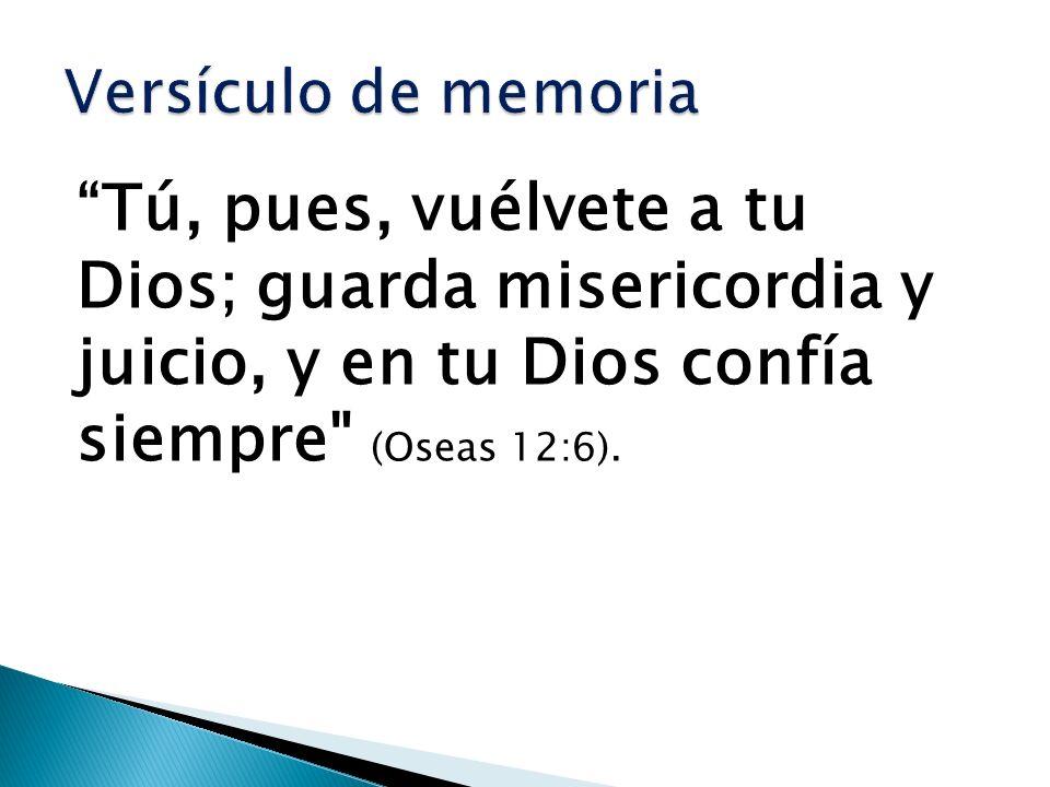 Versículo de memoria Tú, pues, vuélvete a tu Dios; guarda misericordia y juicio, y en tu Dios confía siempre (Oseas 12:6).