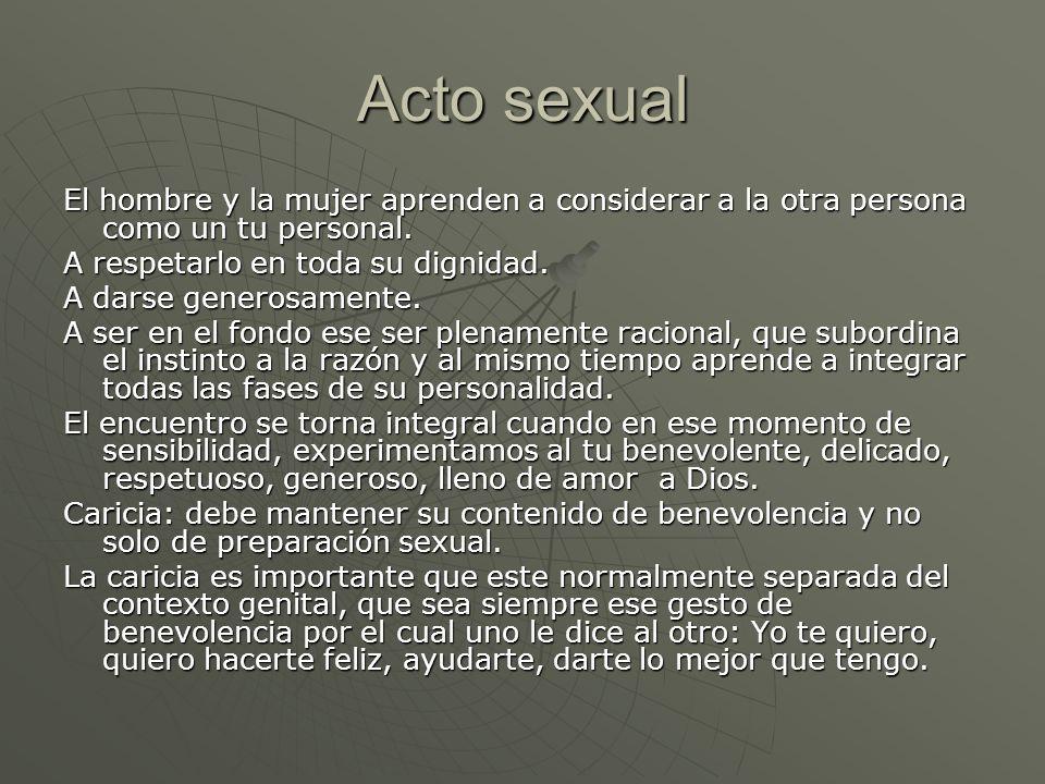 Acto sexual El hombre y la mujer aprenden a considerar a la otra persona como un tu personal. A respetarlo en toda su dignidad.