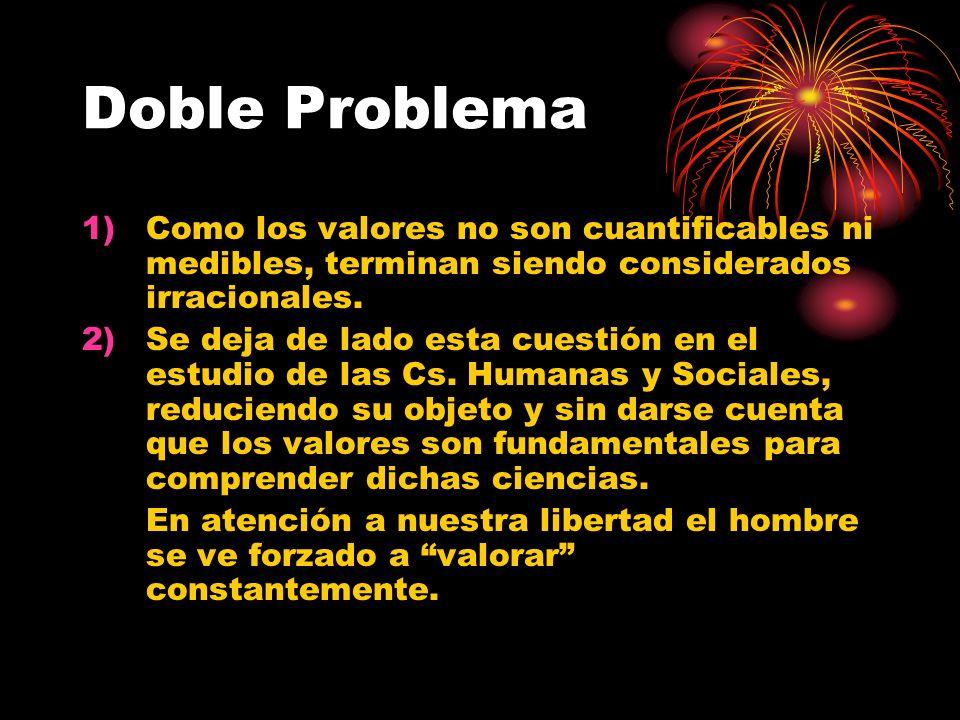 Doble Problema Como los valores no son cuantificables ni medibles, terminan siendo considerados irracionales.
