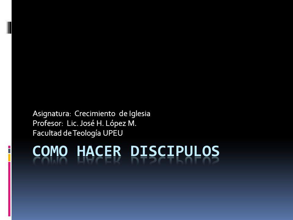 COMO HACER DISCIPULOS Asignatura: Crecimiento de Iglesia