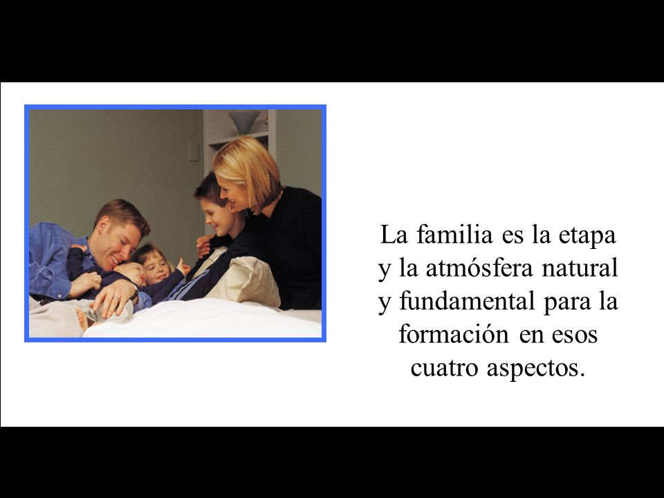 La familia es la etapa y la atmósfera natural y fundamental para la formación en esos cuatro aspectos.