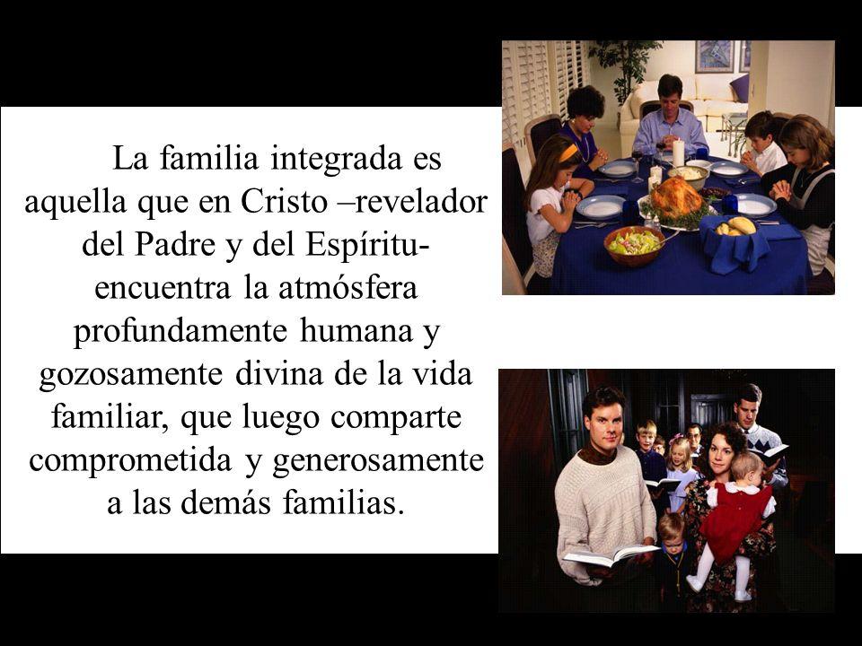 La familia integrada es aquella que en Cristo –revelador del Padre y del Espíritu- encuentra la atmósfera profundamente humana y gozosamente divina de la vida familiar, que luego comparte comprometida y generosamente a las demás familias.
