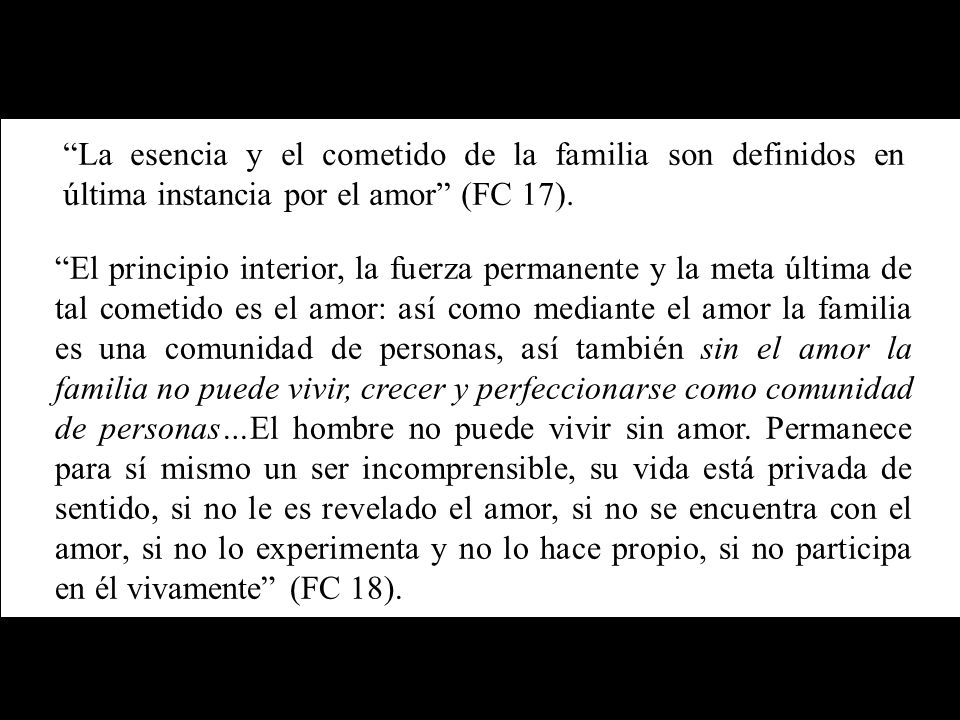 La esencia y el cometido de la familia son definidos en última instancia por el amor (FC 17).
