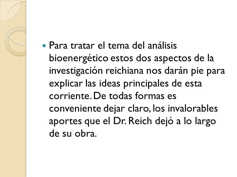 Para tratar el tema del análisis bioenergético estos dos aspectos de la investigación reichiana nos darán pie para explicar las ideas principales de esta corriente.