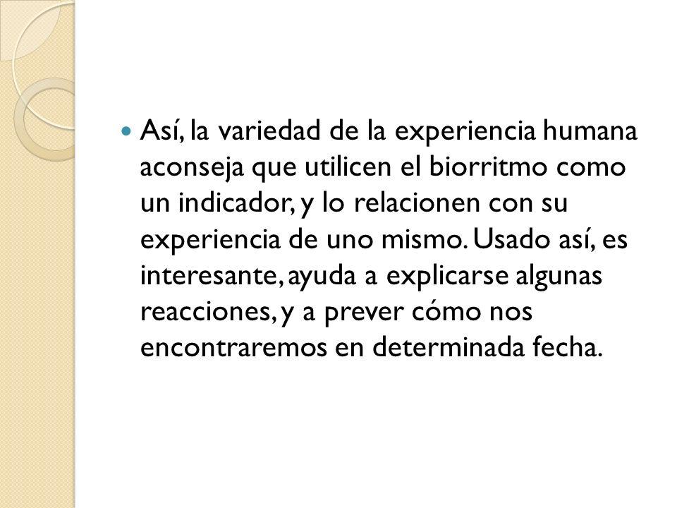 Así, la variedad de la experiencia humana aconseja que utilicen el biorritmo como un indicador, y lo relacionen con su experiencia de uno mismo.