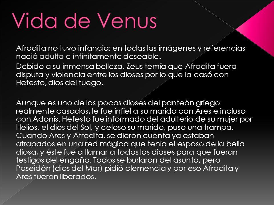 Vida de Venus Afrodita no tuvo infancia; en todas las imágenes y referencias nació adulta e infinitamente deseable.