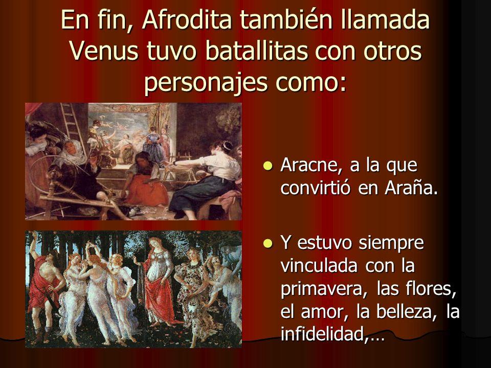 En fin, Afrodita también llamada Venus tuvo batallitas con otros personajes como:
