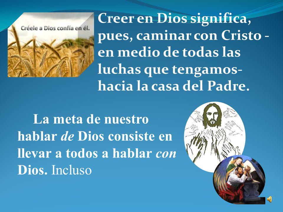 Creer en Dios significa, pues, caminar con Cristo -en medio de todas las luchas que tengamos- hacia la casa del Padre.