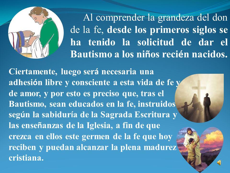 Al comprender la grandeza del don de la fe, desde los primeros siglos se ha tenido la solicitud de dar el Bautismo a los niños recién nacidos.