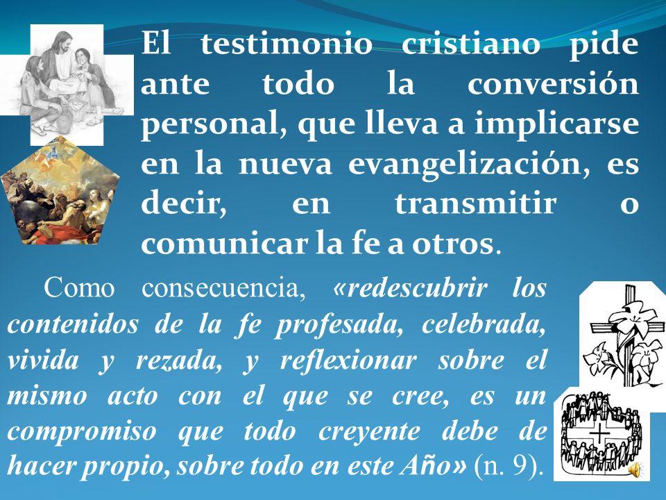 El testimonio cristiano pide ante todo la conversión personal, que lleva a implicarse en la nueva evangelización, es decir, en transmitir o comunicar la fe a otros.