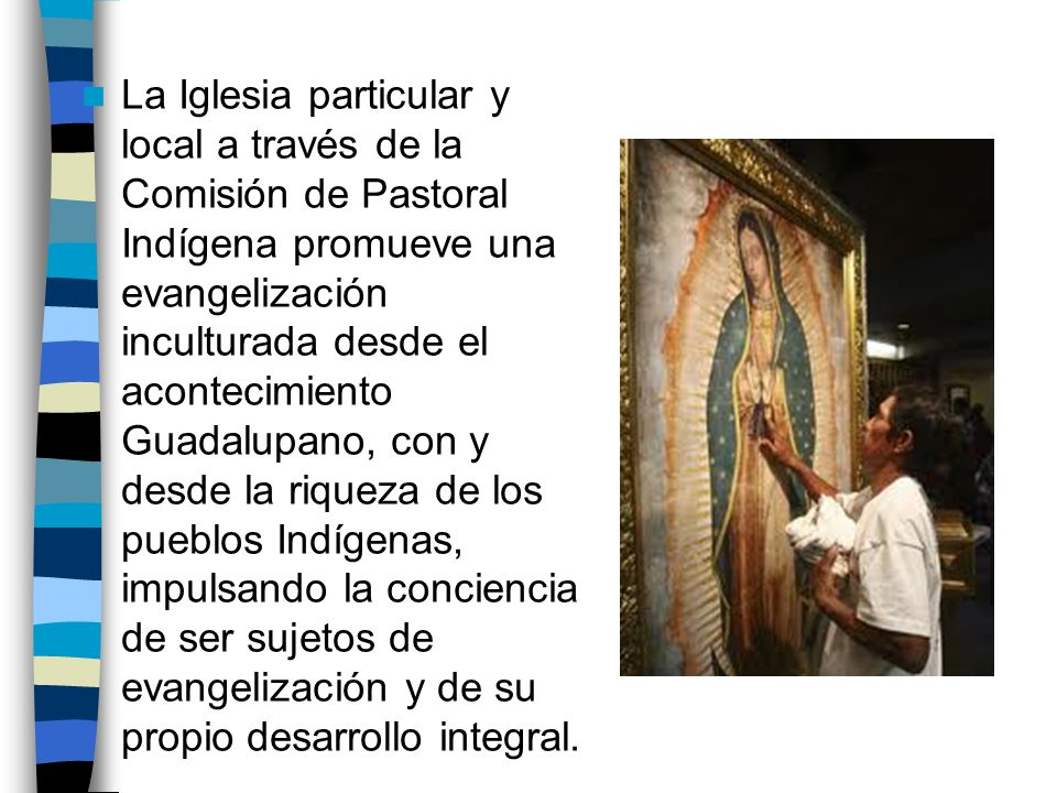La Iglesia particular y local a través de la Comisión de Pastoral Indígena promueve una evangelización inculturada desde el acontecimiento Guadalupano, con y desde la riqueza de los pueblos Indígenas, impulsando la conciencia de ser sujetos de evangelización y de su propio desarrollo integral.