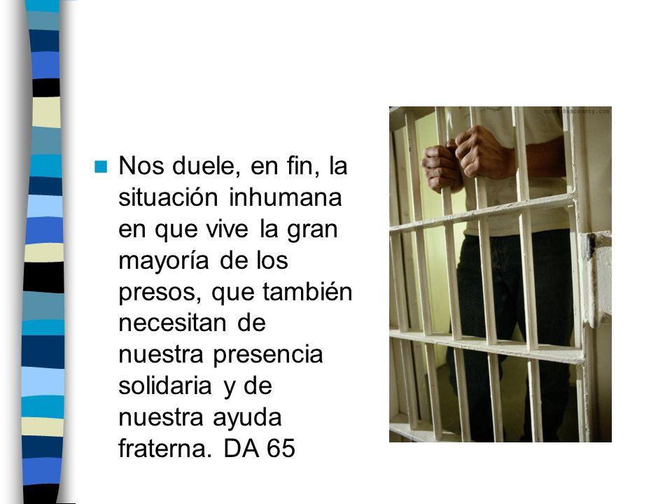 Nos duele, en fin, la situación inhumana en que vive la gran mayoría de los presos, que también necesitan de nuestra presencia solidaria y de nuestra ayuda fraterna.