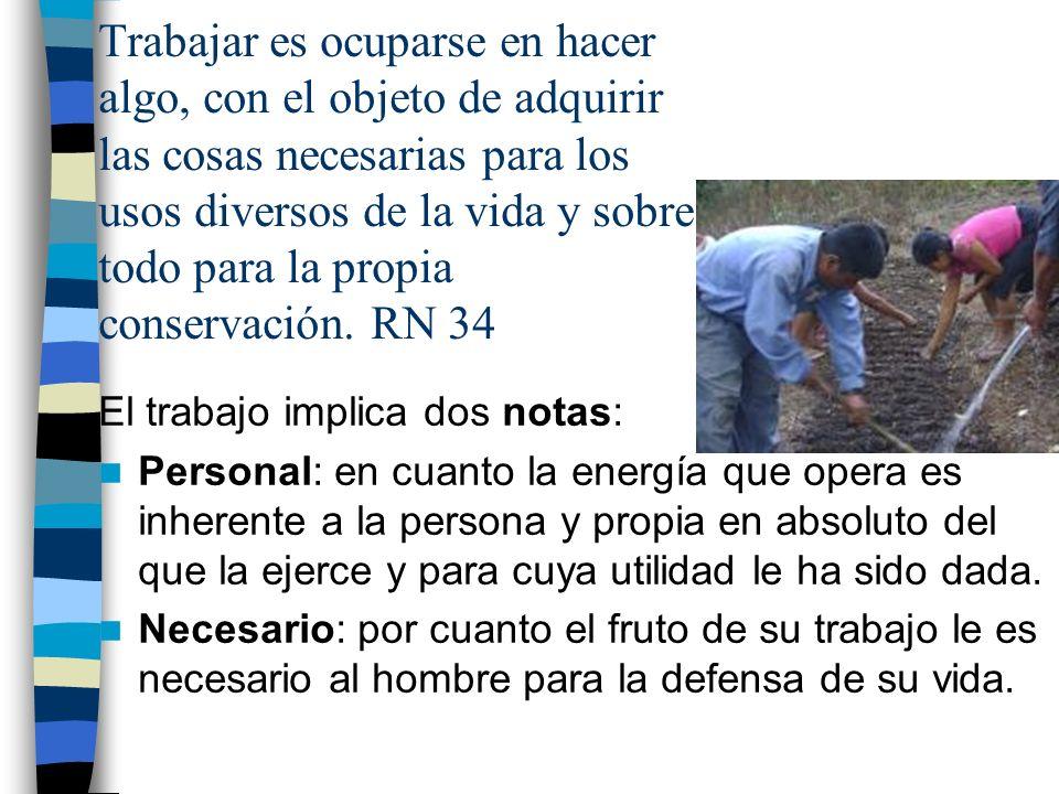 Trabajar es ocuparse en hacer algo, con el objeto de adquirir las cosas necesarias para los usos diversos de la vida y sobre todo para la propia conservación. RN 34