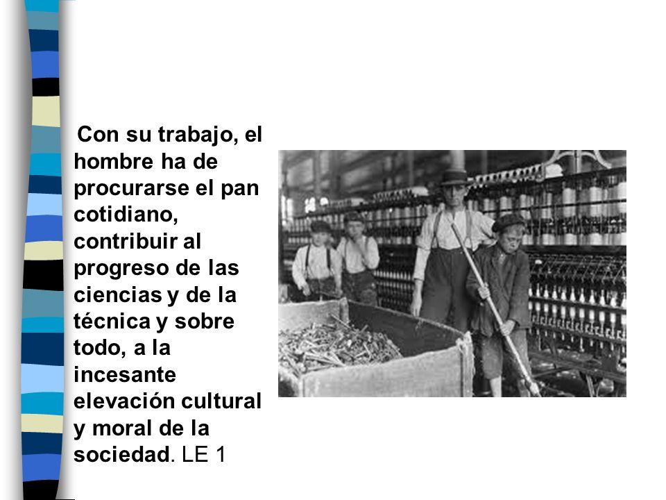 Con su trabajo, el hombre ha de procurarse el pan cotidiano, contribuir al progreso de las ciencias y de la técnica y sobre todo, a la incesante elevación cultural y moral de la sociedad.