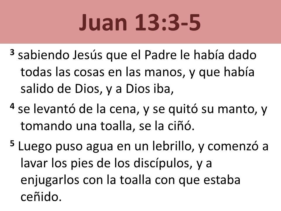 Juan 13:3-5 3 sabiendo Jesús que el Padre le había dado todas las cosas en las manos, y que había salido de Dios, y a Dios iba,